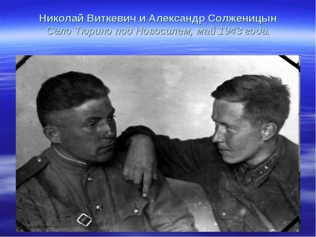 Николай Виткевич и Александр Солженицын Село Тюрино под Новосилем, май 1943 г...