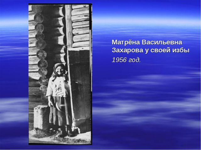 Матрёна Васильевна Захарова у своей избы 1956 год.