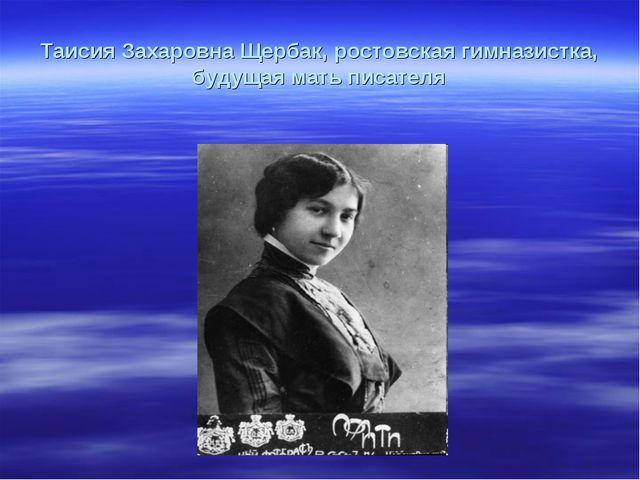 Таисия Захаровна Щербак, ростовская гимназистка, будущая мать писателя