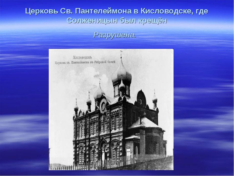 Церковь Св. Пантелеймона в Кисловодске, где Солженицын был крещён Разрушена.