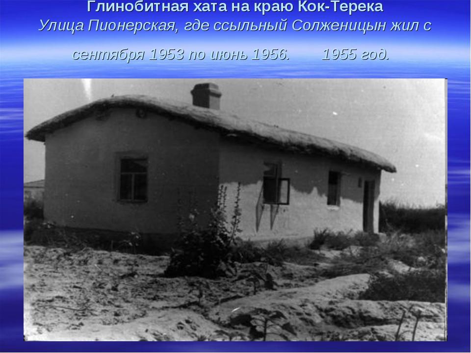 Глинобитная хата на краю Кок-Терека Улица Пионерская, где ссыльный Солженицын...