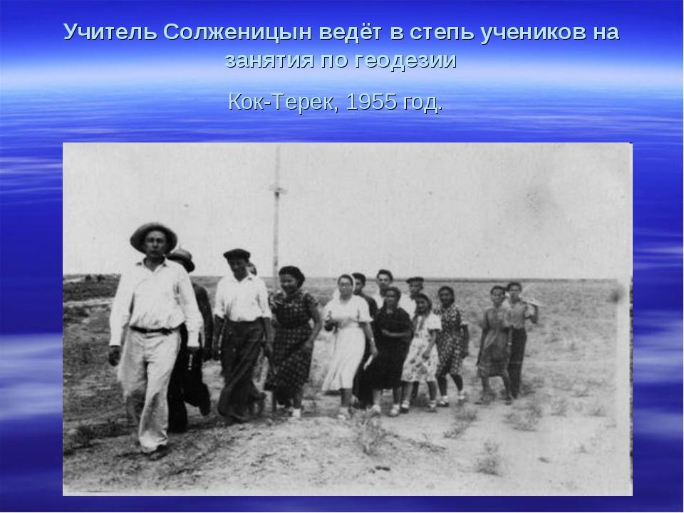 Учитель Солженицын ведёт в степь учеников на занятия по геодезии Кок-Терек, 1...