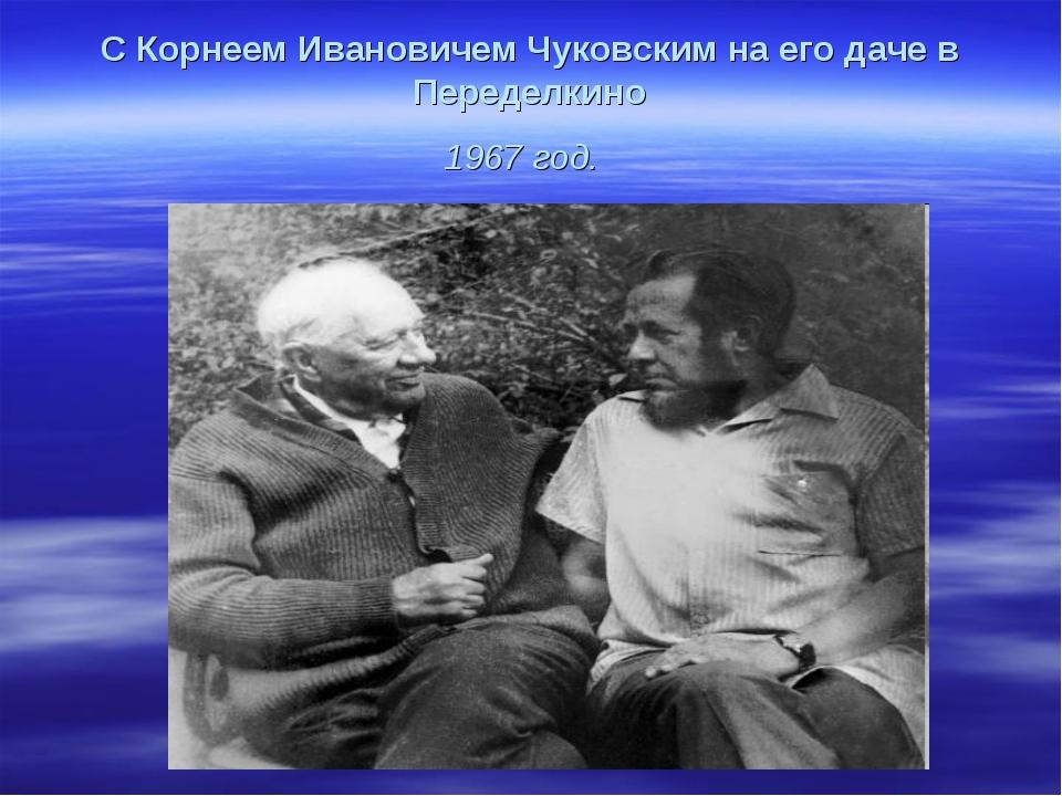 С Корнеем Ивановичем Чуковским на его даче в Переделкино 1967 год.