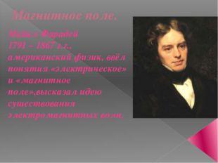 Магнитное поле. Майкл Фарадей 1791 – 1867 г.г., американский физик, ввёл поня
