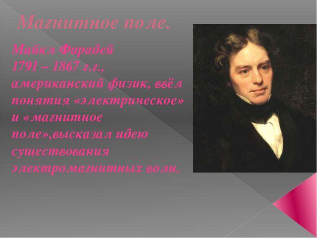 Магнитное поле. Майкл Фарадей 1791 – 1867 г.г., американский физик, ввёл поня...