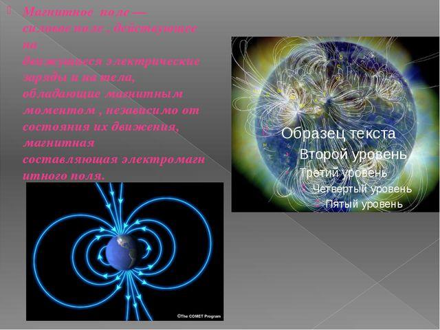 Магнитное поле— силовоеполе , действующее на движущиесяэлектрические заряд...