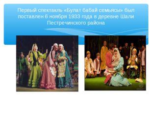 Первый спектакль «Булат бабай семьясы» был поставлен 6 ноября 1933 года в дер