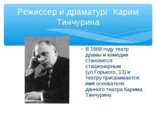 Режиссер и драматург Карим Тинчурина В 1988 году театр драмы и комедии станов