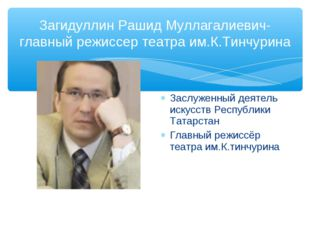 Загидуллин Рашид Муллагалиевич-главный режиссер театра им.К.Тинчурина Заслуже