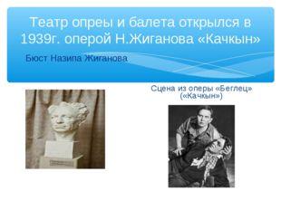 Театр опреы и балета открылся в 1939г. оперой Н.Жиганова «Качкын» Бюст Назипа