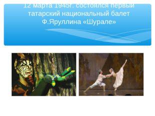 12 марта 1945г. состоялся первый татарский национальный балет Ф.Яруллина «Шур