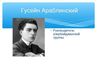 Гусейн Араблинский Руководитель азербайджанской труппы
