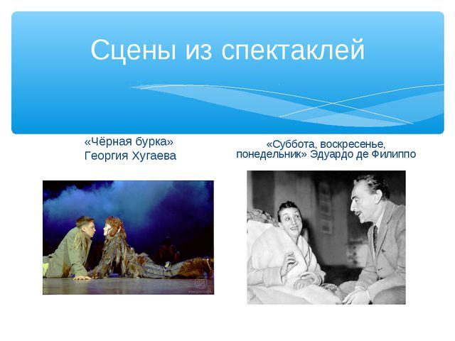 Сцены из спектаклей «Чёрная бурка» Георгия Хугаева «Суббота, воскресенье, пон...
