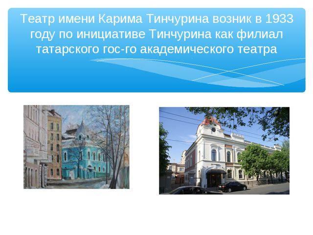 Театр имени Карима Тинчурина возник в 1933 году по инициативе Тинчурина как ф...