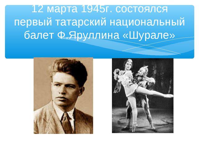 12 марта 1945г. состоялся первый татарский национальный балет Ф.Яруллина «Шур...