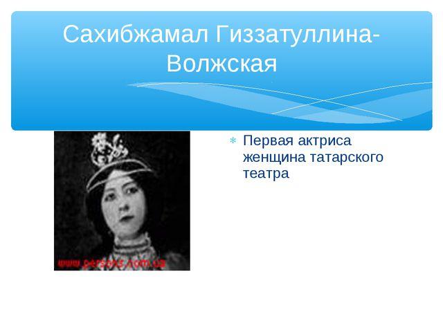 Сахибжамал Гиззатуллина-Волжская Первая актриса женщина татарского театра