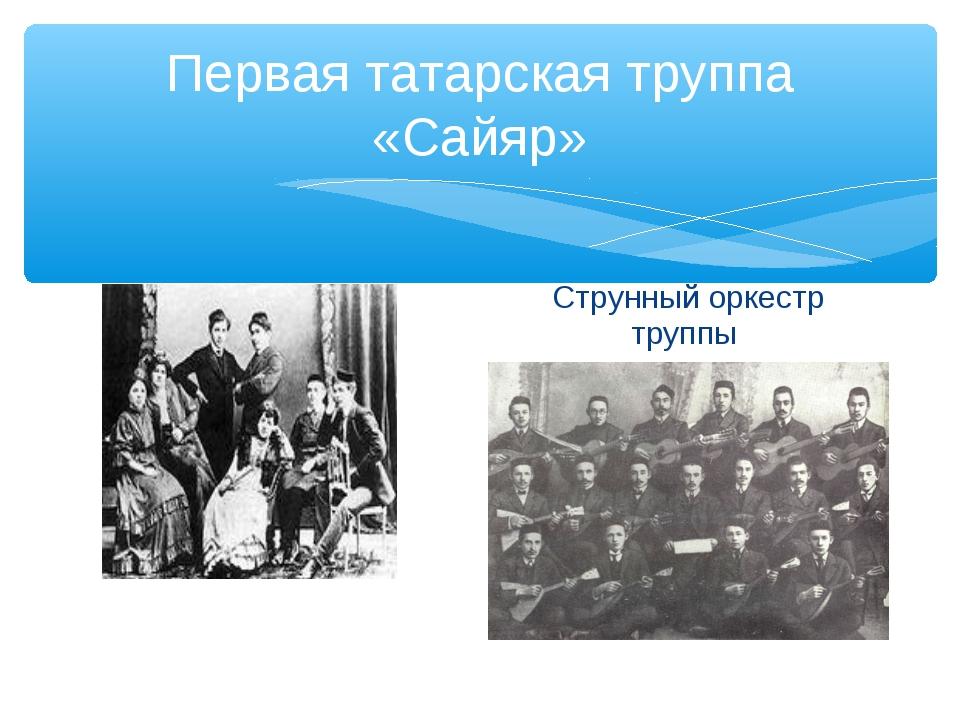 Первая татарская труппа «Сайяр» Артисты труппы Струнный оркестр труппы