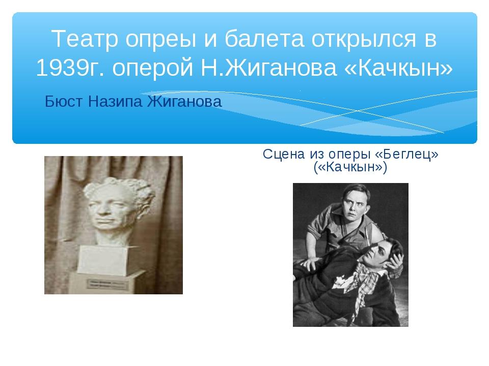 Театр опреы и балета открылся в 1939г. оперой Н.Жиганова «Качкын» Бюст Назипа...