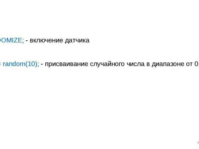 RANDOMIZE; - включение датчика a[1] := random(10); - присваивание случайного...