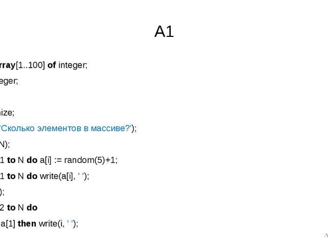 A1 var a:array[1..100] of integer; N, i: integer; begin randomize; writeln('С...