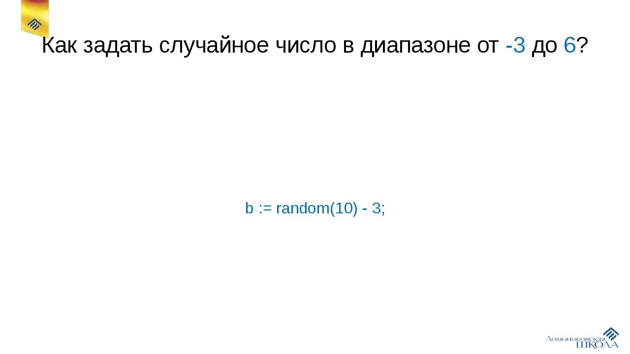 Как задать случайное число в диапазоне от -3 до 6? b := random(10) - 3;