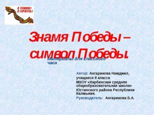 Знамя Победы – символ Победы. Автор: Ангарикова Намджил, учащаяся 8 класса МК