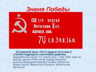 Знамя Победы Штурмовой флаг 150-й ордена Кутузова II степени Идрицкой стрелко