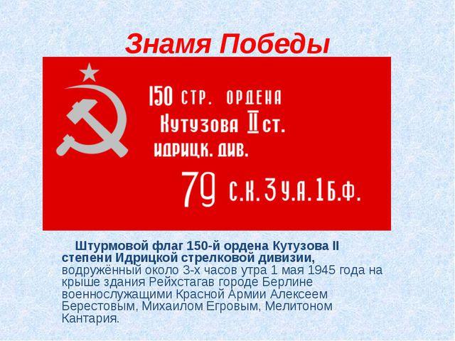 Знамя Победы Штурмовой флаг 150-й ордена Кутузова II степени Идрицкой стрелко...