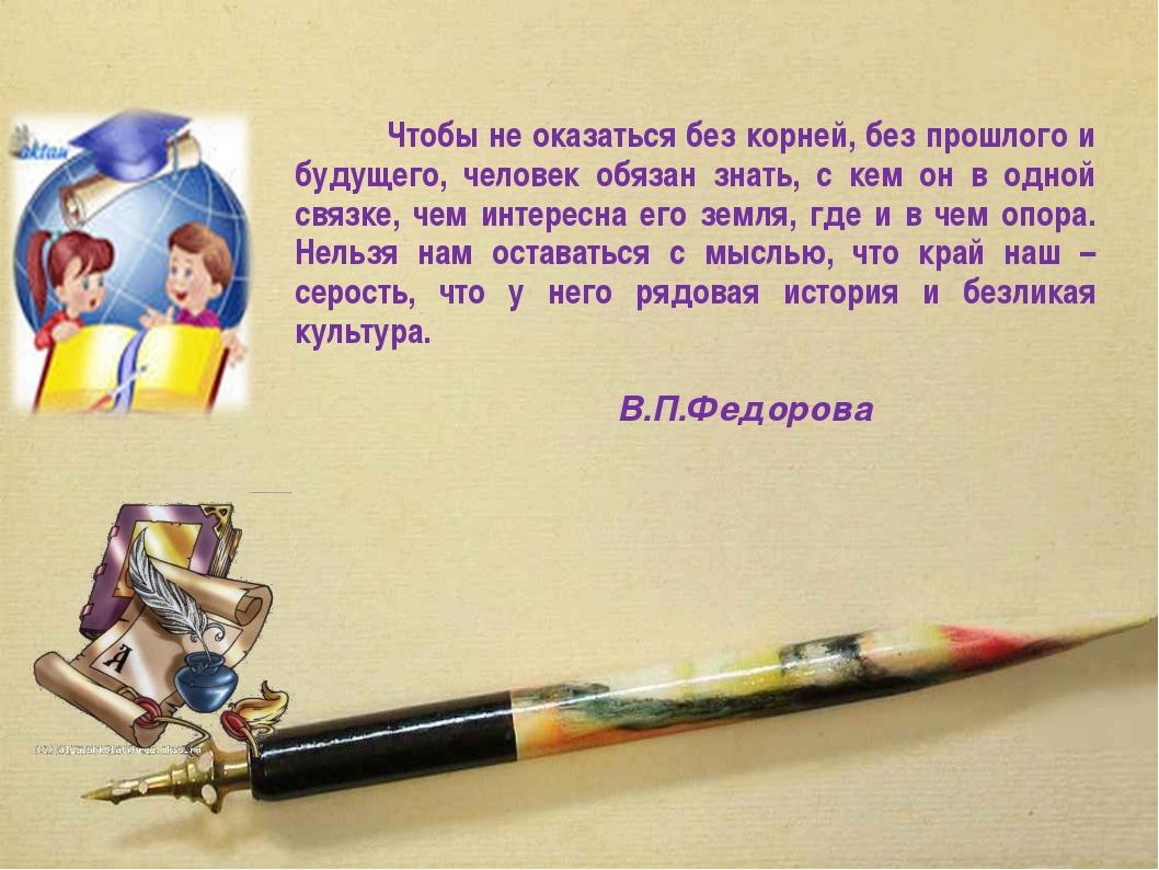 Чтобы не оказаться без корней, без прошлого и будущего, человек обязан зн...