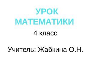 УРОК МАТЕМАТИКИ 4 класс Учитель: Жабкина О.Н.