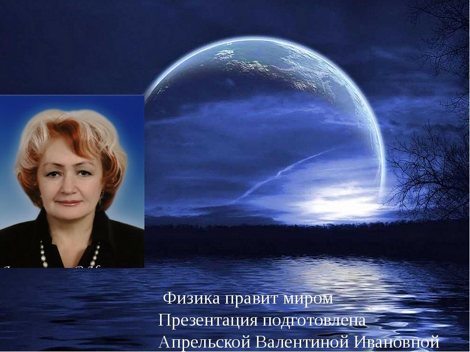 Физика правит миром Презентация подготовлена Апрельской Валентиной Ивановной