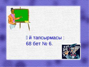 Үй тапсырмасы : 68 бет № 6.