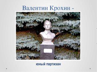 Валентин Крохин - юный партизан