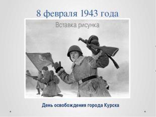 8 февраля 1943 года День освобождения города Курска