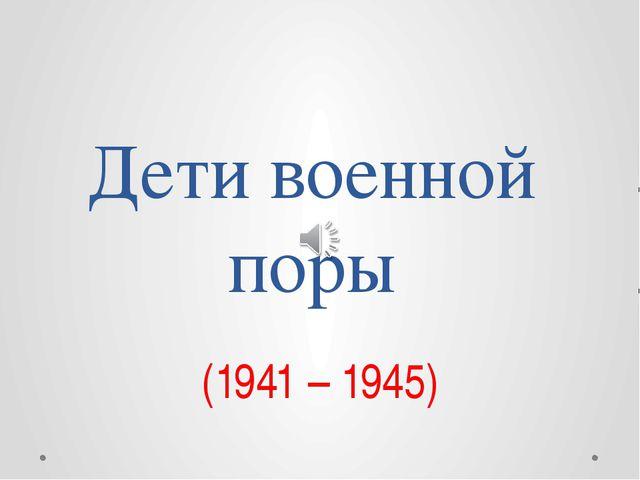 Дети военной поры (1941 – 1945)
