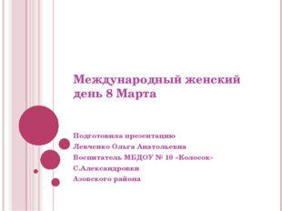 Международный женский день 8 Марта Подготовила презентацию Левченко Ольга Ана
