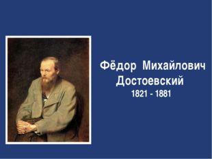 Фёдор Михайлович Достоевский 1821 - 1881
