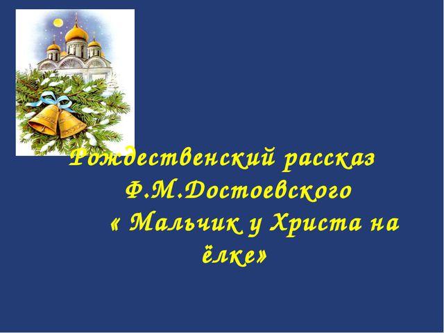 Рождественский рассказ Ф.М.Достоевского  « Мальчик у Христа на ёлке»