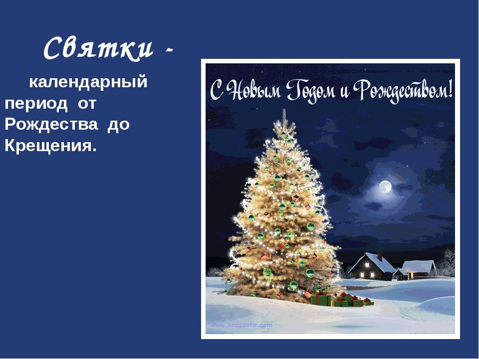 Святки - календарный период от Рождества до Крещения.
