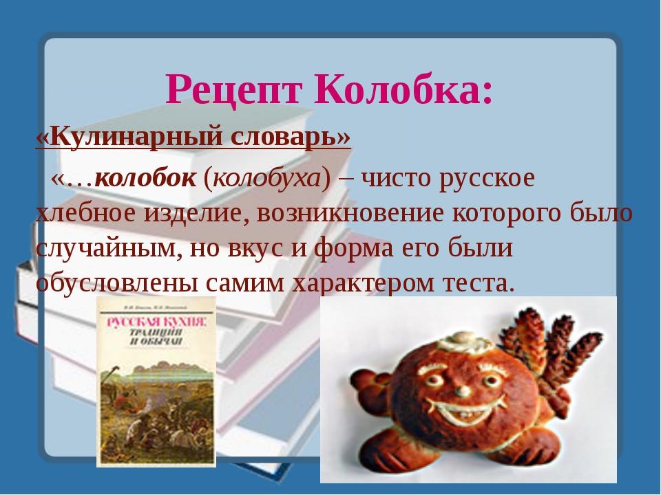 Рецепт Колобка: «Кулинарный словарь» «…колобок (колобуха) – чисто русское хле...