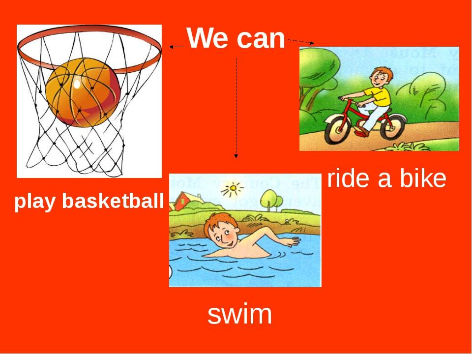 We can swim ride a bike play basketball