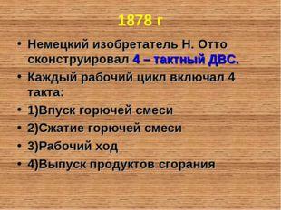 1878 г Немецкий изобретатель Н. Отто сконструировал 4 – тактный ДВС. Каждый р