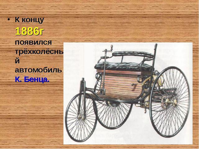 К концу 1886г появился трёхколёсный автомобиль К. Бенца.