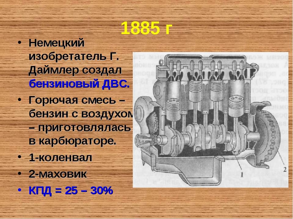 1885 г Немецкий изобретатель Г. Даймлер создал бензиновый ДВС. Горючая смесь...