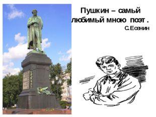 Пушкин – самый любимый мною поэт. С.Есенин