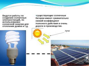 Энергия солнца Ведутся работы по созданию солнечных электростанций, по исполь
