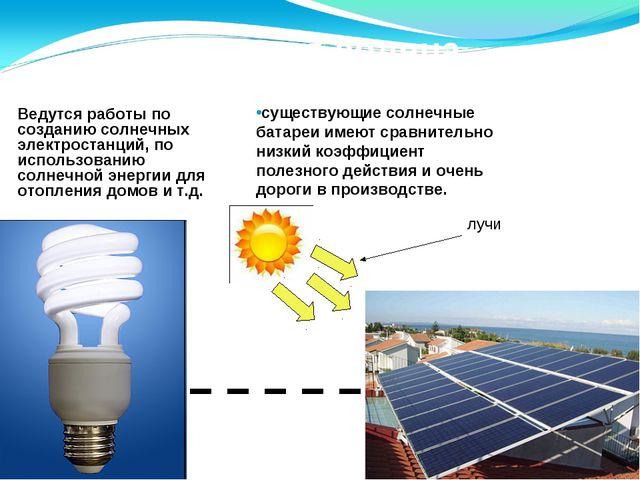 Энергия солнца Ведутся работы по созданию солнечных электростанций, по исполь...