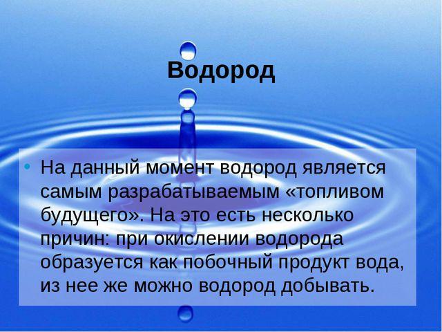 Водород На данный момент водород является самым разрабатываемым «топливом буд...