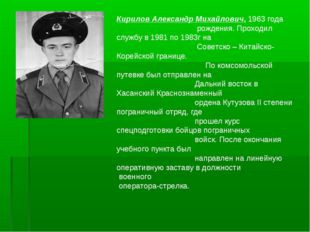 Кирилов Александр Михайлович, 1963 года рождения. Проходил службу в 1981 по 1