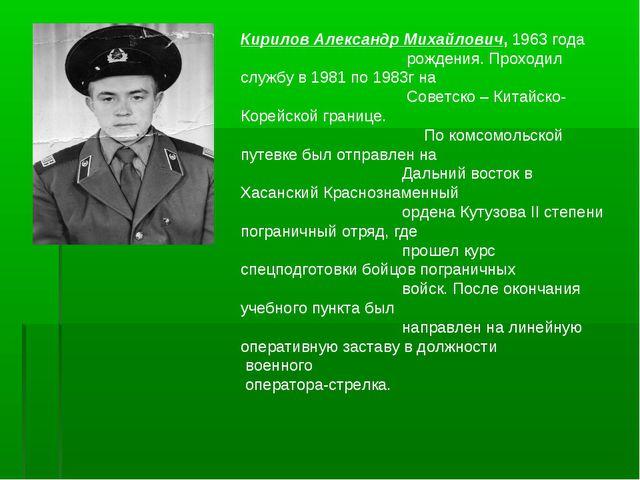 Кирилов Александр Михайлович, 1963 года рождения. Проходил службу в 1981 по 1...